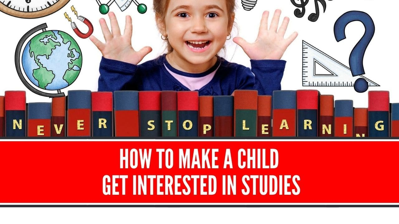 How to Make Child Get Interested in Studies