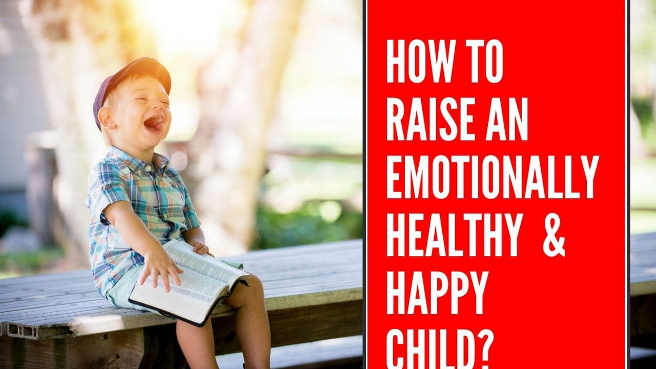 How to raise an emotionally healthy happy child